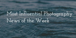 Most Influential Photography News of the Week